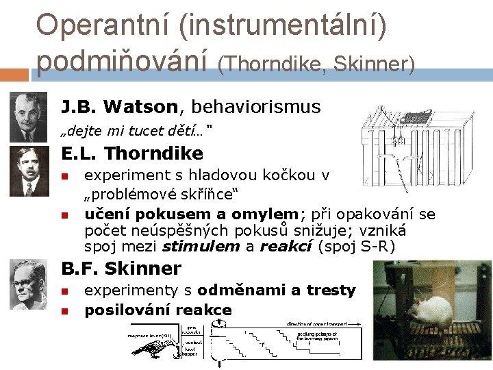 """Operantní (instrumentální) podmiňování (Thorndike, Skinner) J. B. Watson, behaviorismus """"dejte mi tucet dětí…"""" E."""