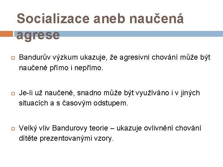 Socializace aneb naučená agrese Bandurův výzkum ukazuje, že agresivní chování může být naučené přímo