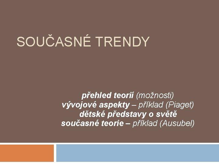 SOUČASNÉ TRENDY přehled teorií (možnosti) vývojové aspekty – příklad (Piaget) dětské představy o světě