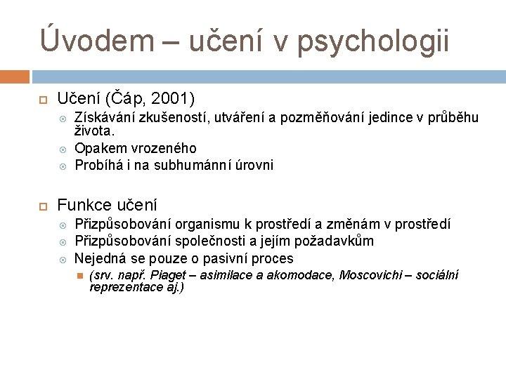 Úvodem – učení v psychologii Učení (Čáp, 2001) Získávání zkušeností, utváření a pozměňování jedince