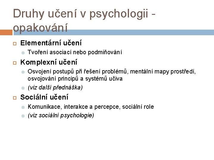 Druhy učení v psychologii opakování Elementární učení Komplexní učení Tvoření asociací nebo podmiňování Osvojení