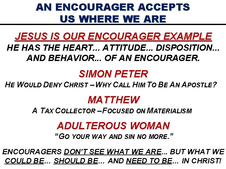 AN ENCOURAGER ACCEPTS US WHERE WE ARE JESUS IS OUR ENCOURAGER EXAMPLE HE HAS