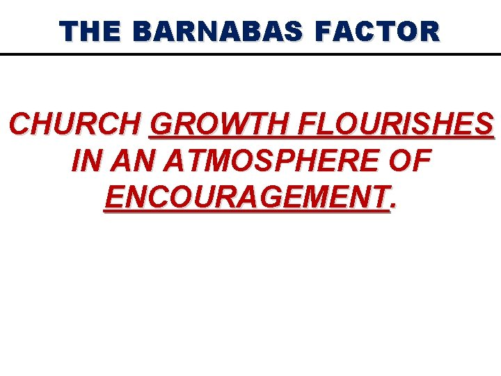THE BARNABAS FACTOR CHURCH GROWTH FLOURISHES IN AN ATMOSPHERE OF ENCOURAGEMENT.