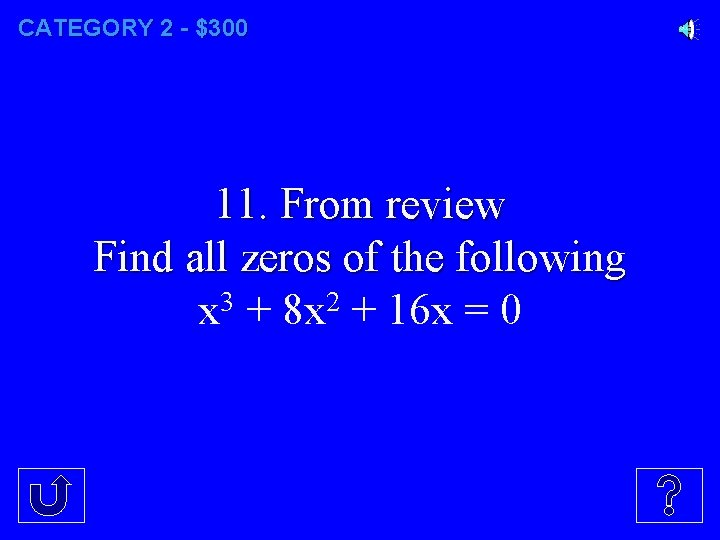 CATEGORY 2 - $300 11. From review Find all zeros of the following x