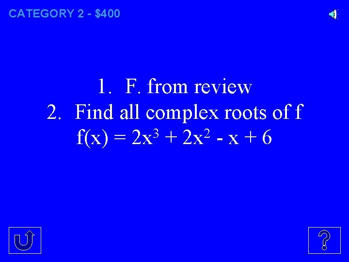 CATEGORY 2 - $400 1. F. from review 2. Find all complex roots of
