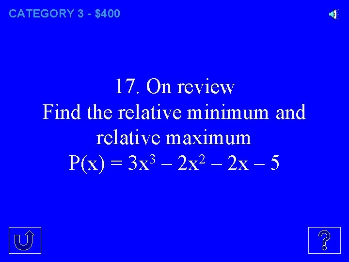CATEGORY 3 - $400 17. On review Find the relative minimum and relative maximum