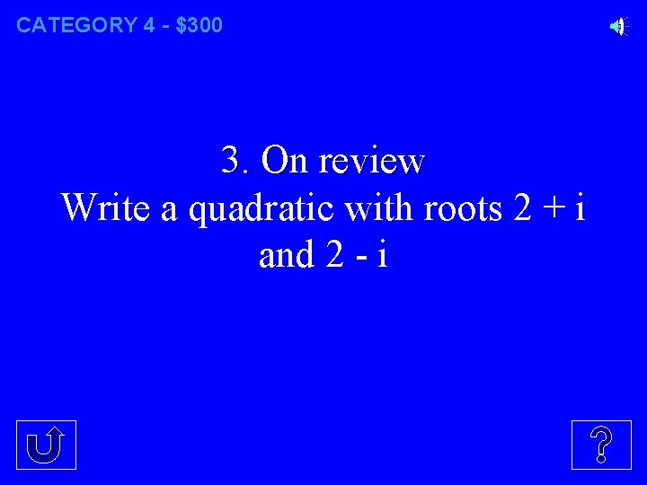 CATEGORY 4 - $300 3. On review Write a quadratic with roots 2 +