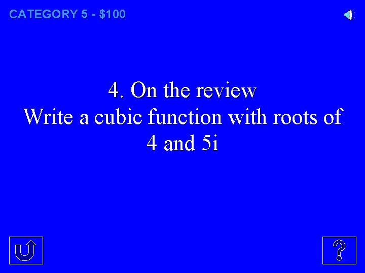 CATEGORY 5 - $100 4. On the review Write a cubic function with roots