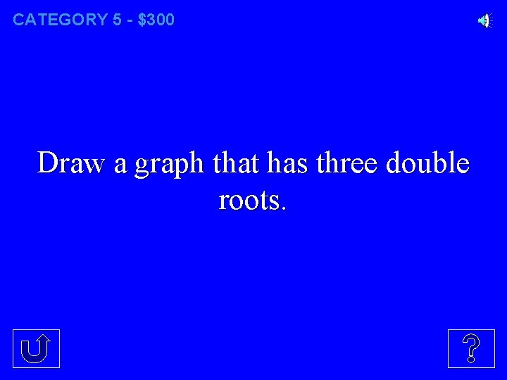 CATEGORY 5 - $300 Draw a graph that has three double roots.