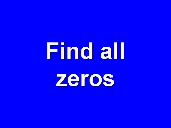 Find all zeros