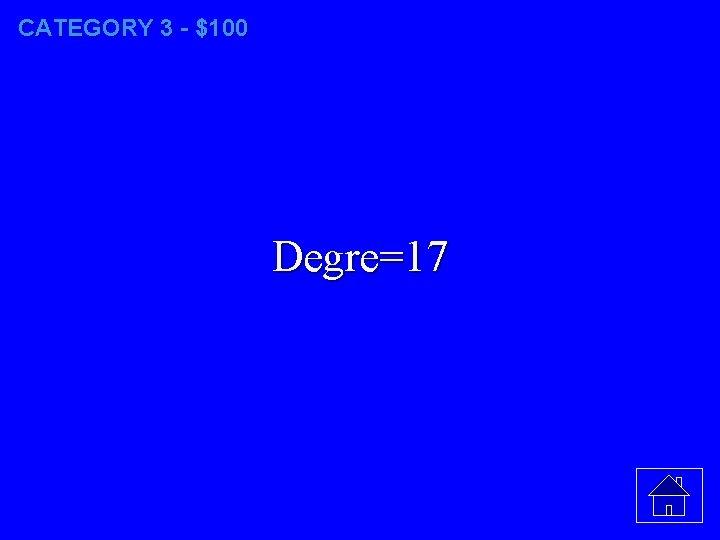 CATEGORY 3 - $100 Degre=17