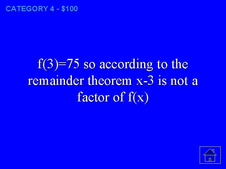 CATEGORY 4 - $100 f(3)=75 so according to the remainder theorem x-3 is not