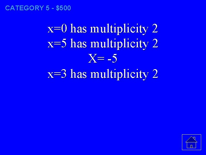 CATEGORY 5 - $500 x=0 has multiplicity 2 x=5 has multiplicity 2 X= -5