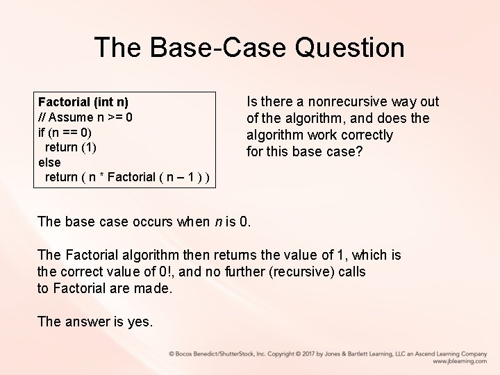The Base-Case Question Factorial (int n) // Assume n >= 0 if (n ==