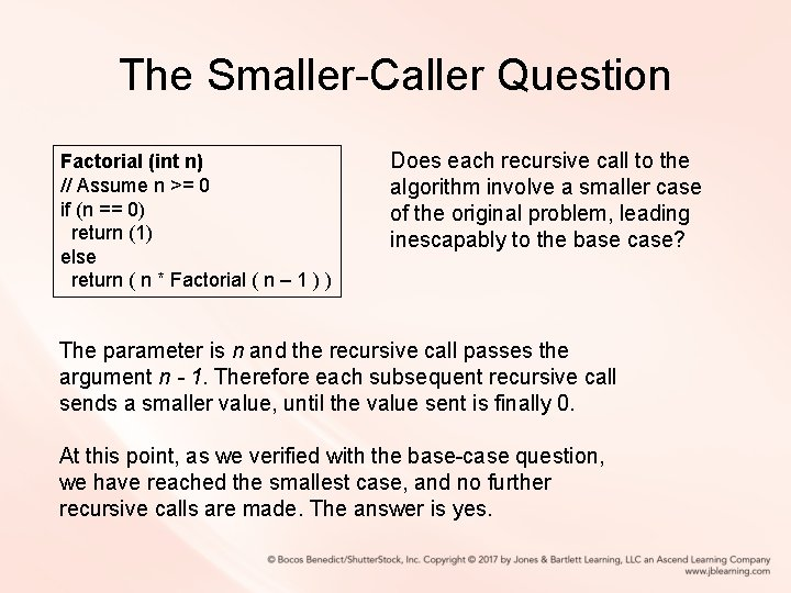 The Smaller-Caller Question Factorial (int n) // Assume n >= 0 if (n ==