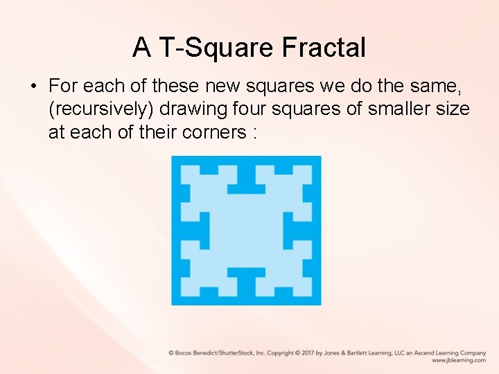 A T-Square Fractal • For each of these new squares we do the same,