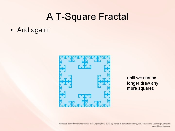 A T-Square Fractal • And again: until we can no longer draw any more