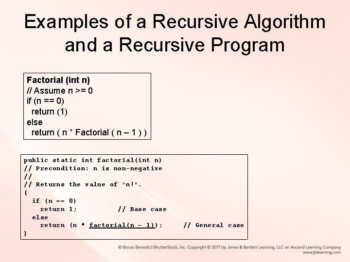 Examples of a Recursive Algorithm and a Recursive Program Factorial (int n) // Assume