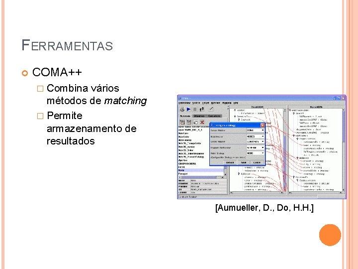 FERRAMENTAS COMA++ � Combina vários métodos de matching � Permite armazenamento de resultados [Aumueller,