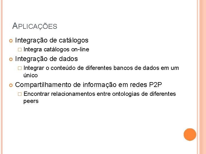 APLICAÇÕES Integração de catálogos � Integra catálogos on-line Integração de dados � Integrar o