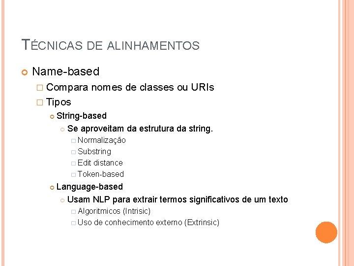 TÉCNICAS DE ALINHAMENTOS Name-based � Compara nomes de classes ou URIs � Tipos String-based
