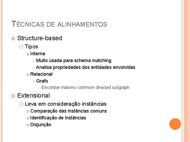 TÉCNICAS DE ALINHAMENTOS Structure-based � Tipos Interna Muito usada para schema matching Analisa propriedades