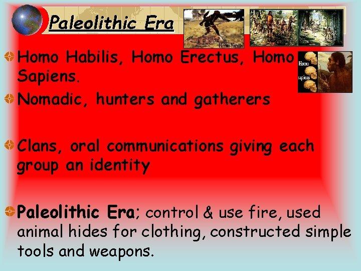 Paleolithic Era Homo Habilis, Homo Erectus, Homo Sapiens. Nomadic, hunters and gatherers Clans, oral