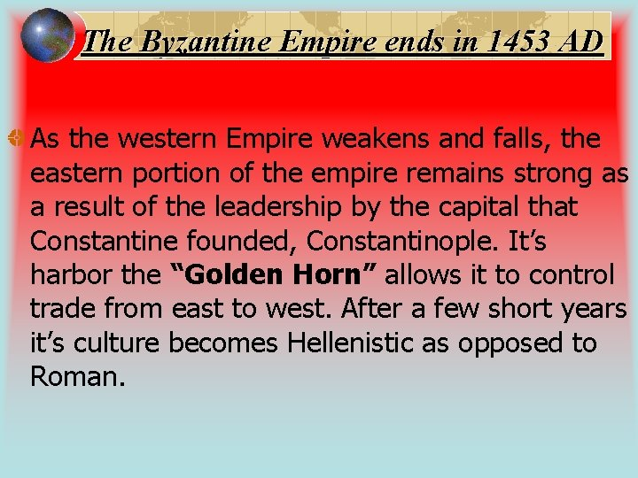 The Byzantine Empire ends in 1453 AD As the western Empire weakens and falls,