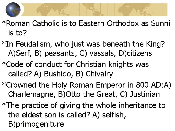*Roman Catholic is to Eastern Orthodox as Sunni is to? *In Feudalism, who just