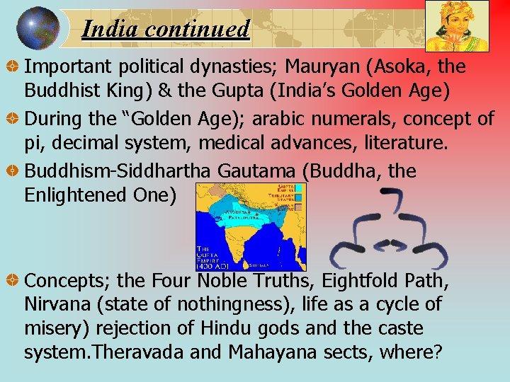 India continued Important political dynasties; Mauryan (Asoka, the Buddhist King) & the Gupta (India's
