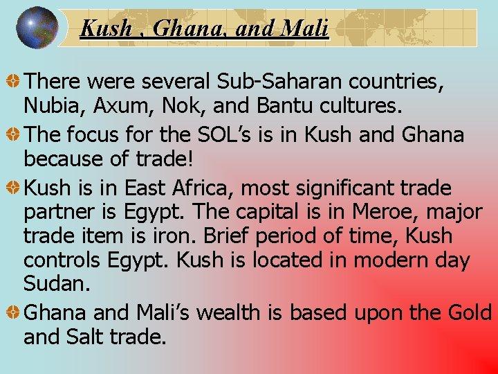 Kush , Ghana, and Mali There were several Sub-Saharan countries, Nubia, Axum, Nok, and