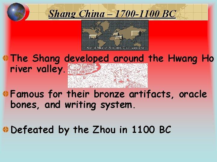 Shang China – 1700 -1100 BC The Shang developed around the Hwang Ho river