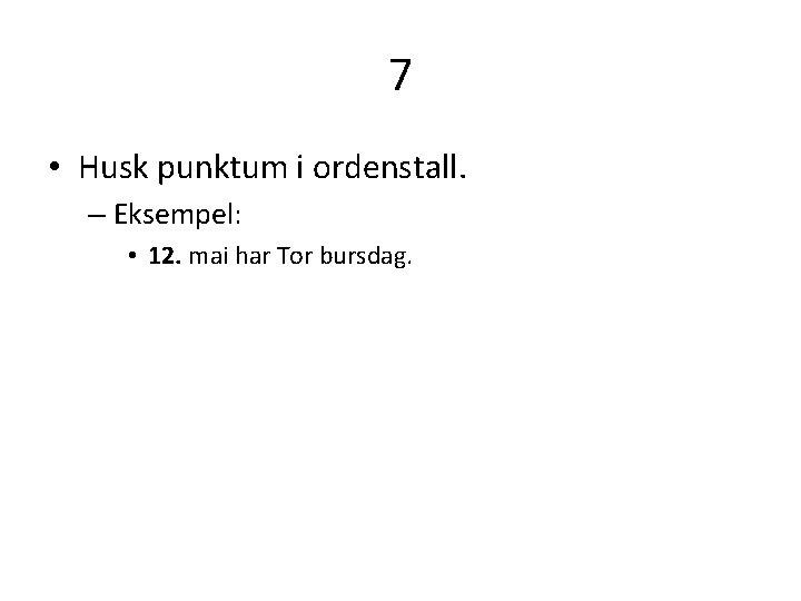 7 • Husk punktum i ordenstall. – Eksempel: • 12. mai har Tor bursdag.