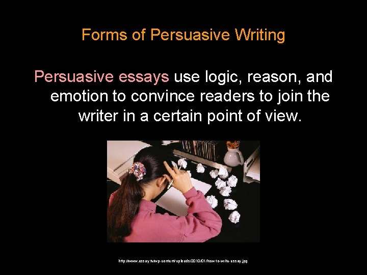 Forms of Persuasive Writing Persuasive essays use logic, reason, and emotion to convince readers