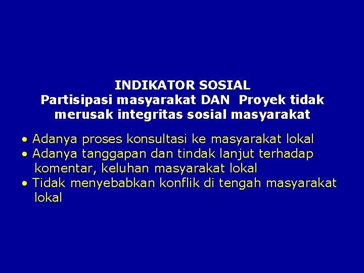 INDIKATOR SOSIAL Partisipasi masyarakat DAN Proyek tidak merusak integritas sosial masyarakat • Adanya proses
