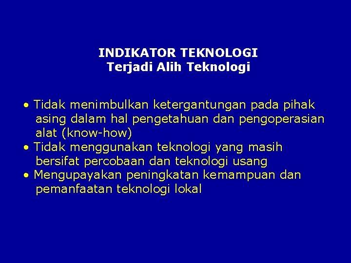 INDIKATOR TEKNOLOGI Terjadi Alih Teknologi • Tidak menimbulkan ketergantungan pada pihak asing dalam hal