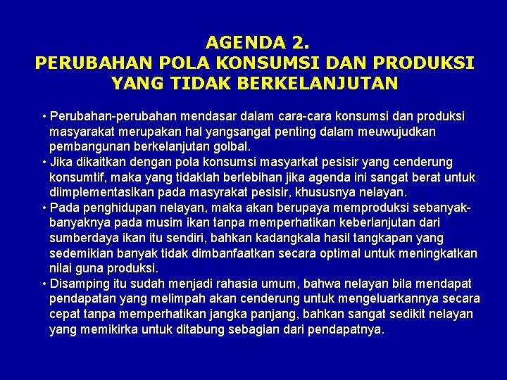AGENDA 2. PERUBAHAN POLA KONSUMSI DAN PRODUKSI YANG TIDAK BERKELANJUTAN • Perubahan-perubahan mendasar dalam