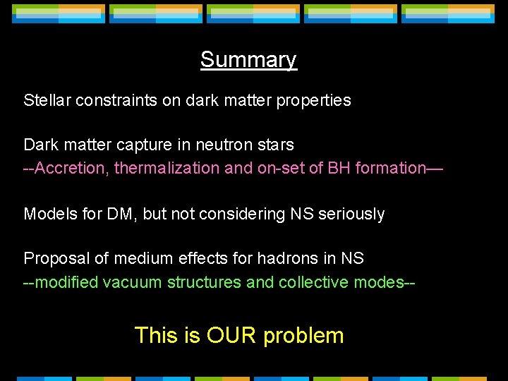 Summary Stellar constraints on dark matter properties Dark matter capture in neutron stars --Accretion,