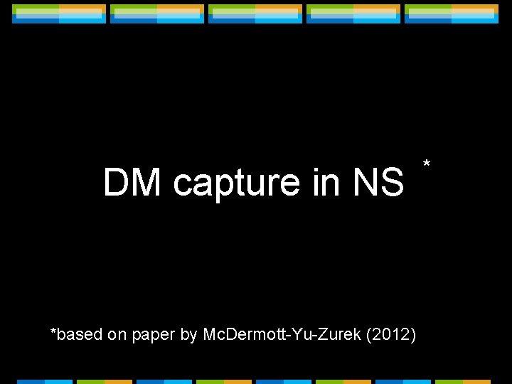 DM capture in NS *based on paper by Mc. Dermott-Yu-Zurek (2012) *