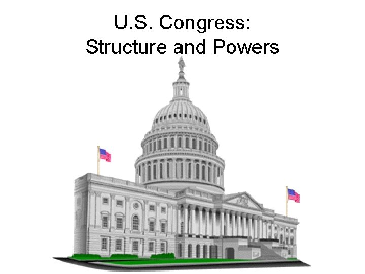 U. S. Congress: Structure and Powers