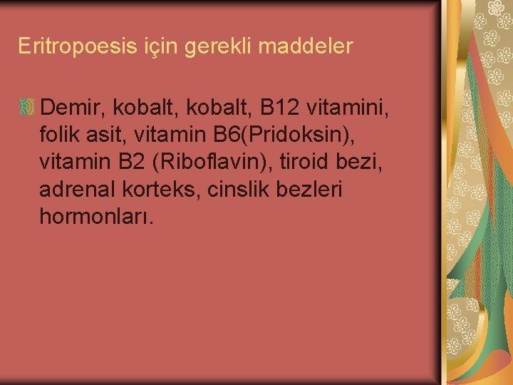Eritropoesis için gerekli maddeler Demir, kobalt, B 12 vitamini, folik asit, vitamin B 6(Pridoksin),