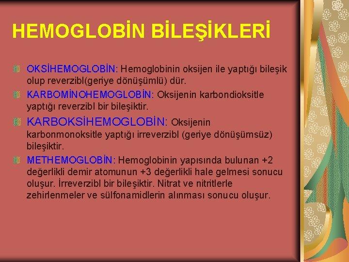 HEMOGLOBİN BİLEŞİKLERİ OKSİHEMOGLOBİN: Hemoglobinin oksijen ile yaptığı bileşik olup reverzibl(geriye dönüşümlü) dür. KARBOMİNOHEMOGLOBİN: Oksijenin