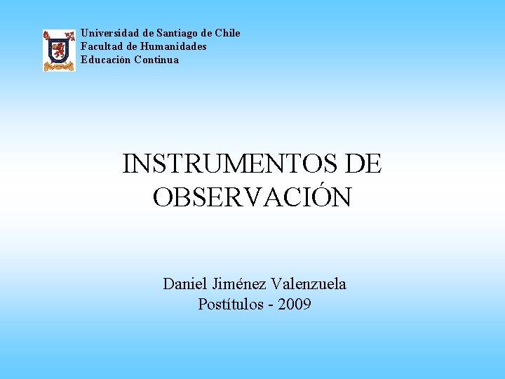 Universidad de Santiago de Chile Facultad de Humanidades Educación Continua INSTRUMENTOS DE OBSERVACIÓN Daniel