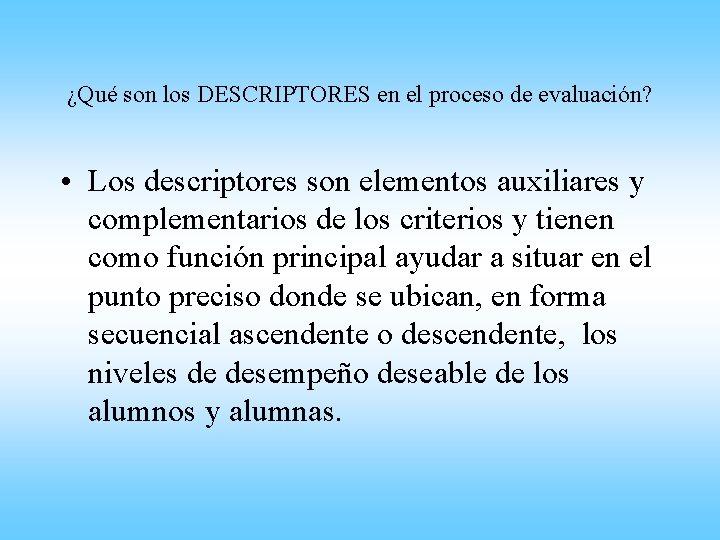 ¿Qué son los DESCRIPTORES en el proceso de evaluación? • Los descriptores son elementos
