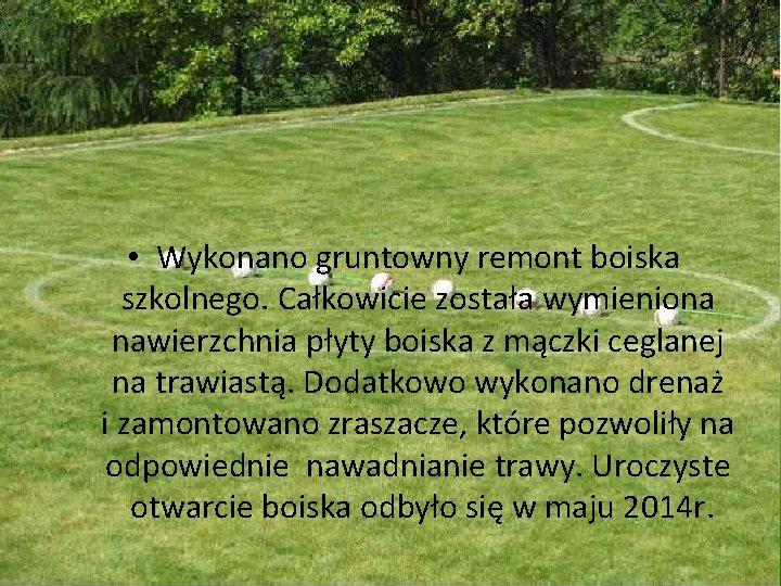 • Wykonano gruntowny remont boiska szkolnego. Całkowicie została wymieniona nawierzchnia płyty boiska z