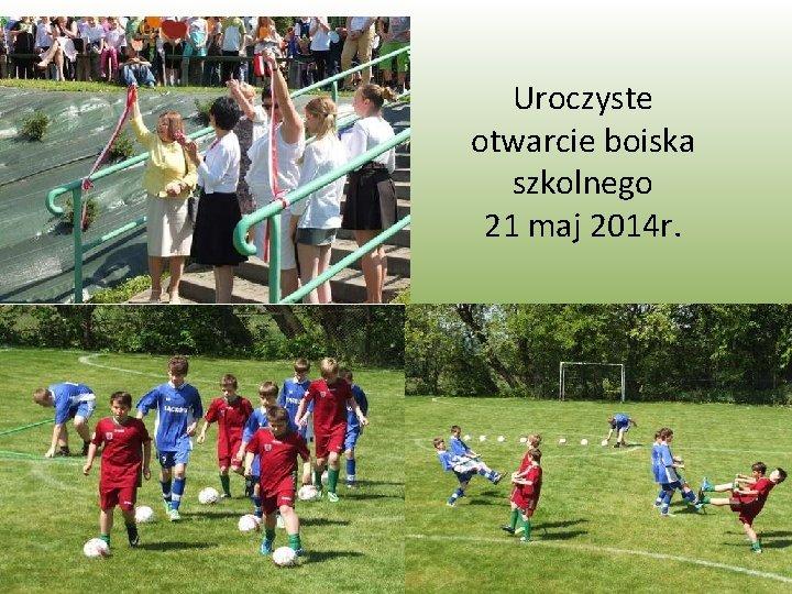 Uroczyste otwarcie boiska szkolnego 21 maj 2014 r.