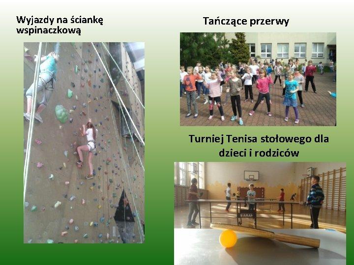 Wyjazdy na ściankę wspinaczkową Tańczące przerwy Turniej Tenisa stołowego dla dzieci i rodziców