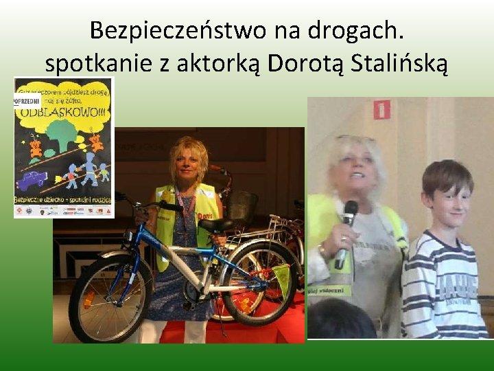 Bezpieczeństwo na drogach. spotkanie z aktorką Dorotą Stalińską