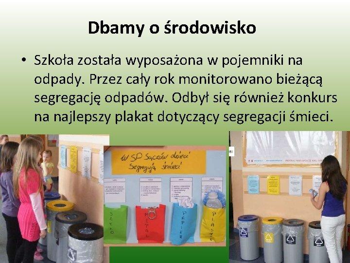 Dbamy o środowisko • Szkoła została wyposażona w pojemniki na odpady. Przez cały rok