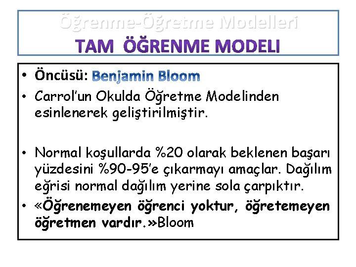 Öğrenme-Öğretme Modelleri • Öncüsü: • Carrol'un Okulda Öğretme Modelinden esinlenerek geliştirilmiştir. • Normal koşullarda